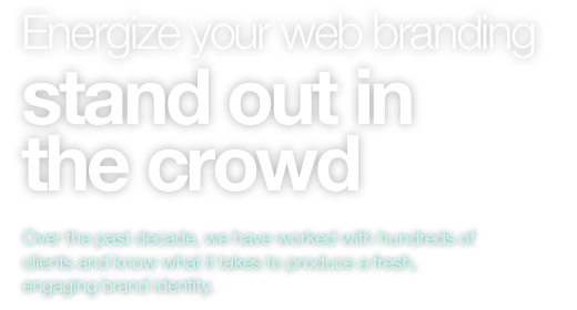 Energize your web branding, stand out in the crowd. Over the past decade, we have worked with hundreds of clients and know what it takes to produce a fresh, engaging brand identity.