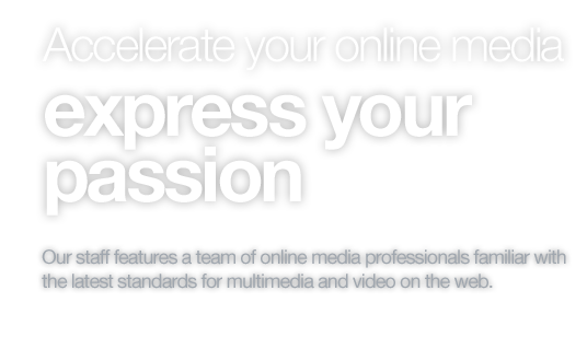 Accelerate your online media, express your passion. Our staff features a team of online media professionals familiar with the latest standards for multimedia and video on the web.