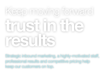 Keep moving forward, trust in the results. Strategic inbound marketing, a highly-motivated staff, professional results and competitive pricing help keep our customers on top.