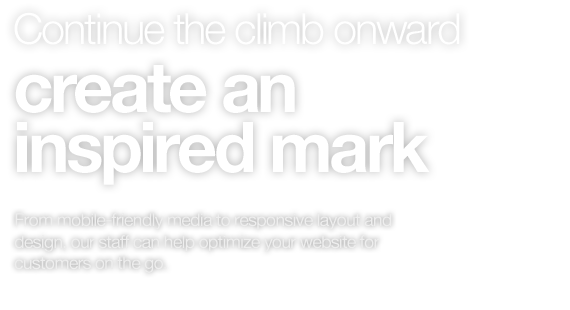 Continue the climb onward create an inspired & fresh mark. From mobile-friendly media to responsive layout and design, our staff can help optimize your website for customers on the go.