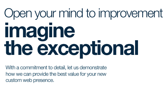 Open your mind to improvement, imagine the exceptional. With a commitment to detail, let us demonstrate how we can provide the best value for your new custom web presence.